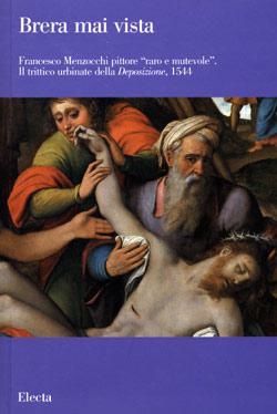 Brera mai vista. Francesco Menzocchi pittore raro e mutevole. Il trittico urbinate della Deposizione, 1544